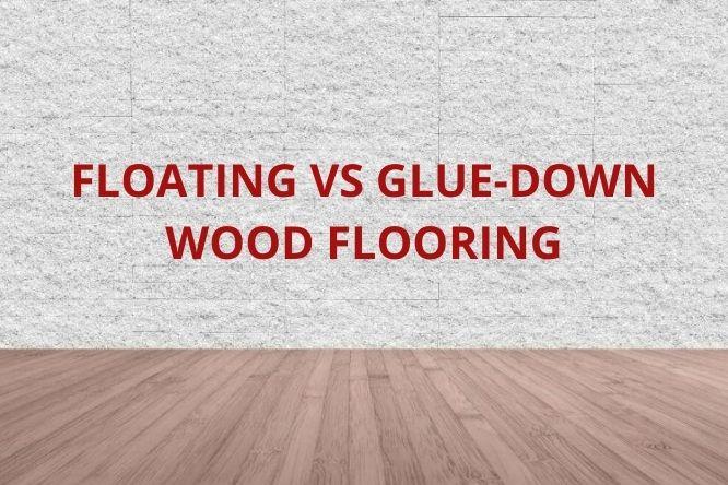 Floating Vs Glue Down Wood Flooring, What Is Better Floating Floor Or Glued